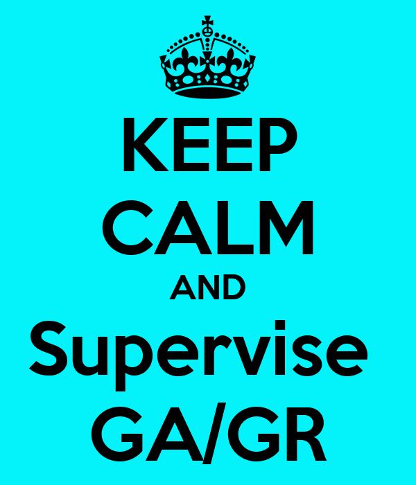 KEEP CALM AND Supervise  GA/GR