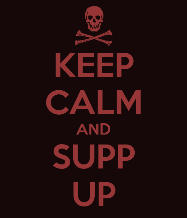 KEEP CALM AND SUPP UP