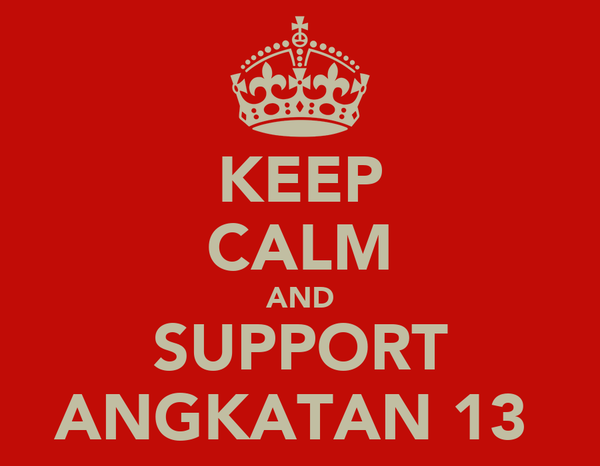 KEEP CALM AND SUPPORT ANGKATAN 13
