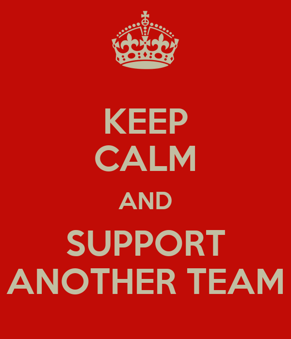 KEEP CALM AND SUPPORT ANOTHER TEAM
