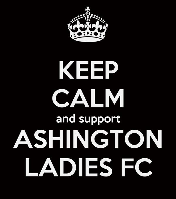 KEEP CALM and support ASHINGTON LADIES FC