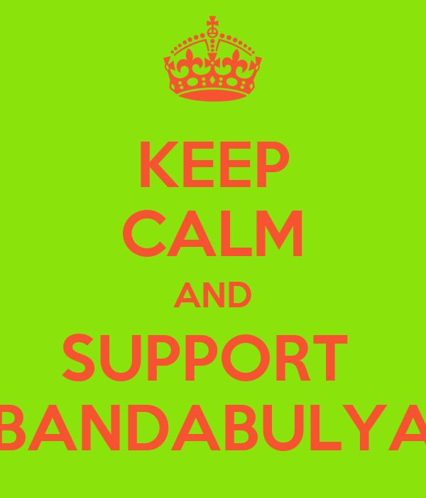 KEEP CALM AND SUPPORT  BANDABULYA