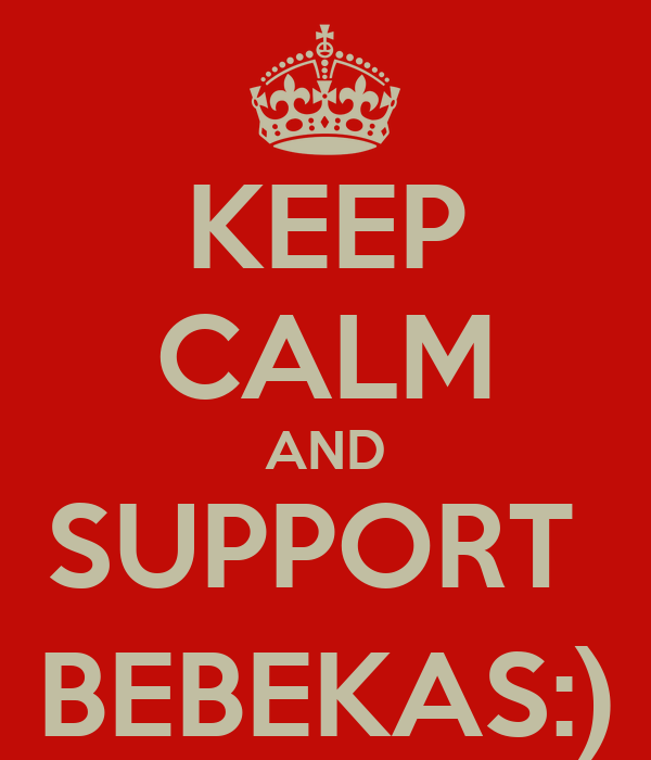 KEEP CALM AND SUPPORT  BEBEKAS:)