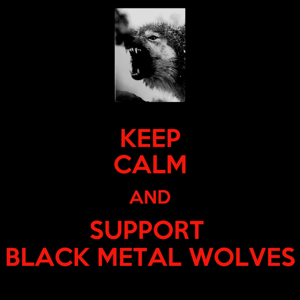 KEEP CALM AND SUPPORT  BLACK METAL WOLVES