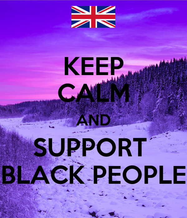 KEEP CALM AND SUPPORT  BLACK PEOPLE