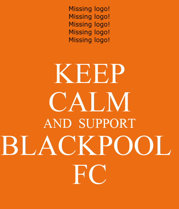 KEEP CALM AND  SUPPORT BLACKPOOL  FC