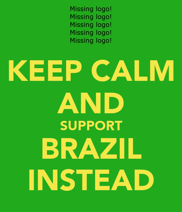 KEEP CALM AND SUPPORT BRAZIL INSTEAD