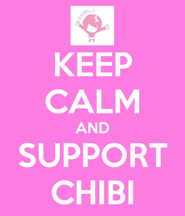 KEEP CALM AND SUPPORT CHIBI