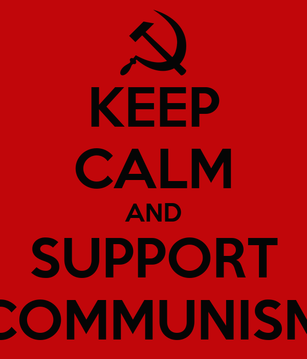 KEEP CALM AND SUPPORT COMMUNISM