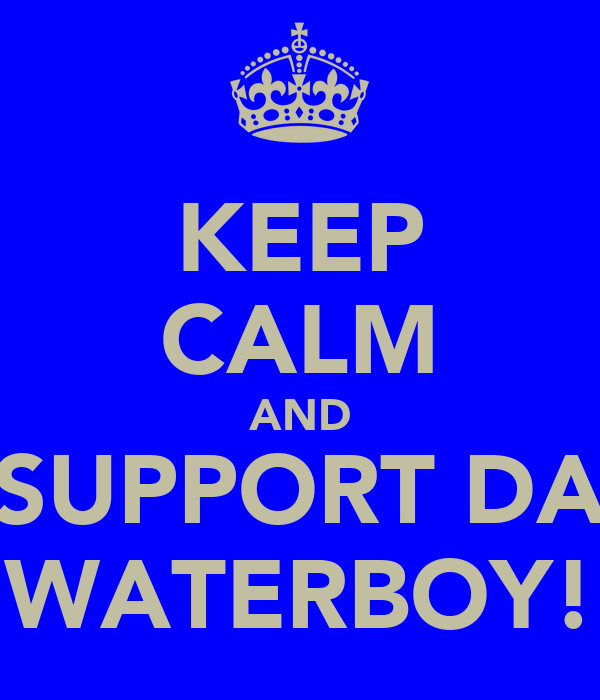 KEEP CALM AND SUPPORT DA WATERBOY!