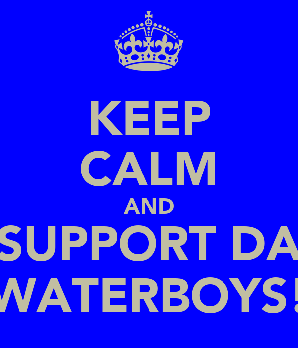 KEEP CALM AND SUPPORT DA WATERBOYS!