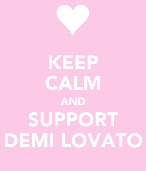 KEEP CALM AND SUPPORT DEMI LOVATO