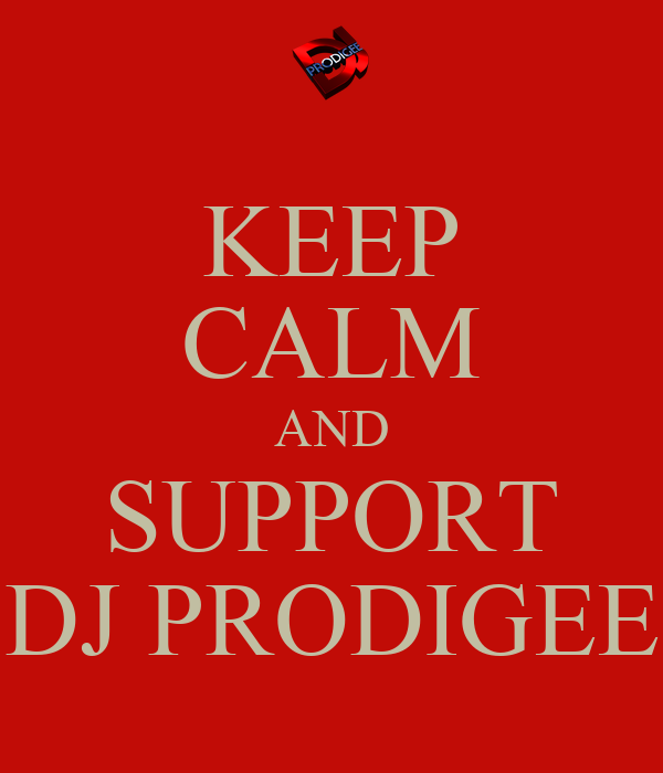 KEEP CALM AND SUPPORT DJ PRODIGEE