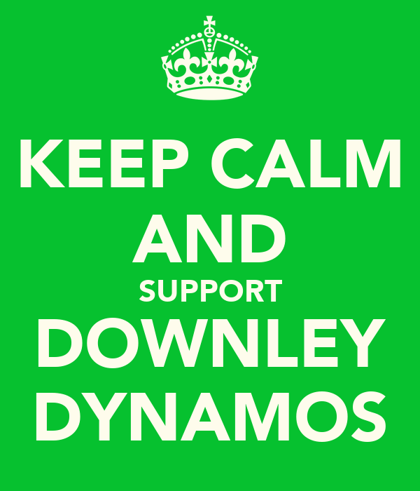 KEEP CALM AND SUPPORT DOWNLEY DYNAMOS