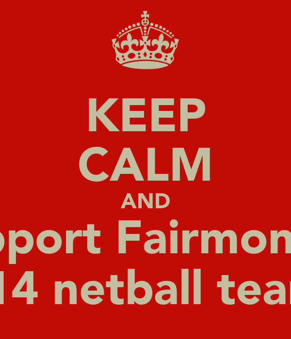KEEP CALM AND support Fairmont's  U14 netball team