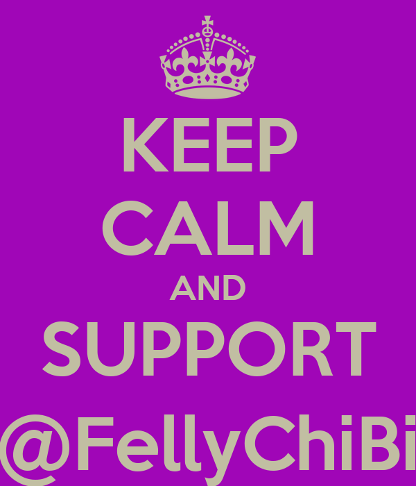 KEEP CALM AND SUPPORT @FellyChiBi