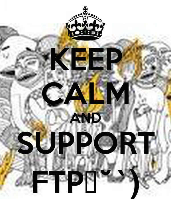 KEEP CALM AND SUPPORT FTPε˘`)