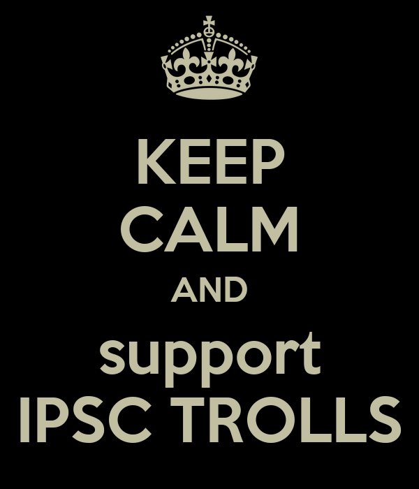 KEEP CALM AND support IPSC TROLLS