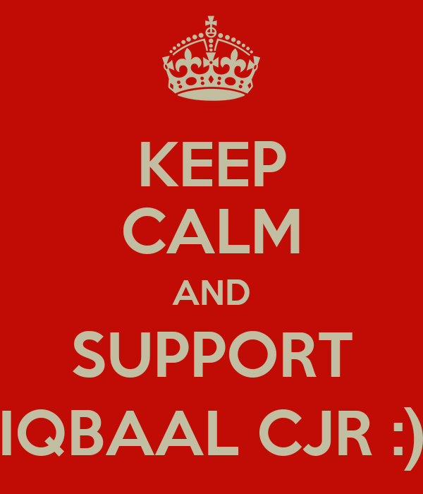 KEEP CALM AND SUPPORT IQBAAL CJR :)