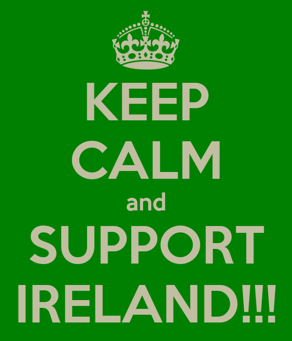 KEEP CALM and SUPPORT IRELAND!!!