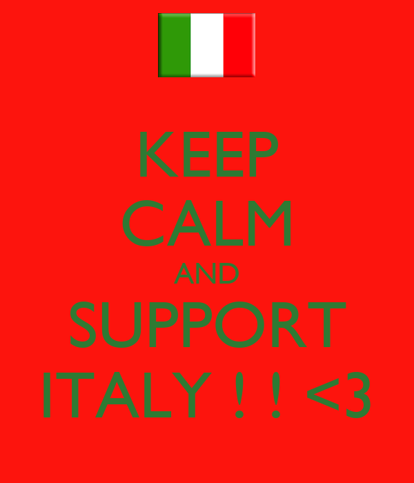 KEEP CALM AND SUPPORT ITALY ! ! <3