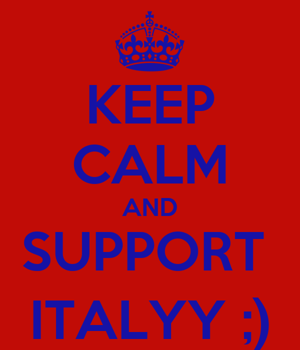 KEEP CALM AND SUPPORT  ITALYY ;)
