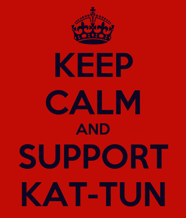 KEEP CALM AND SUPPORT KAT-TUN