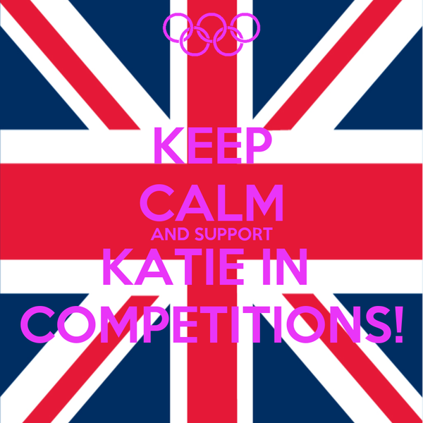 KEEP CALM AND SUPPORT KATIE IN  COMPETITIONS!