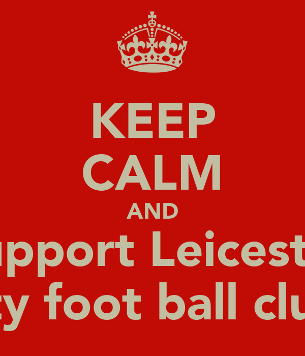 KEEP CALM AND Support Leicester City foot ball club!