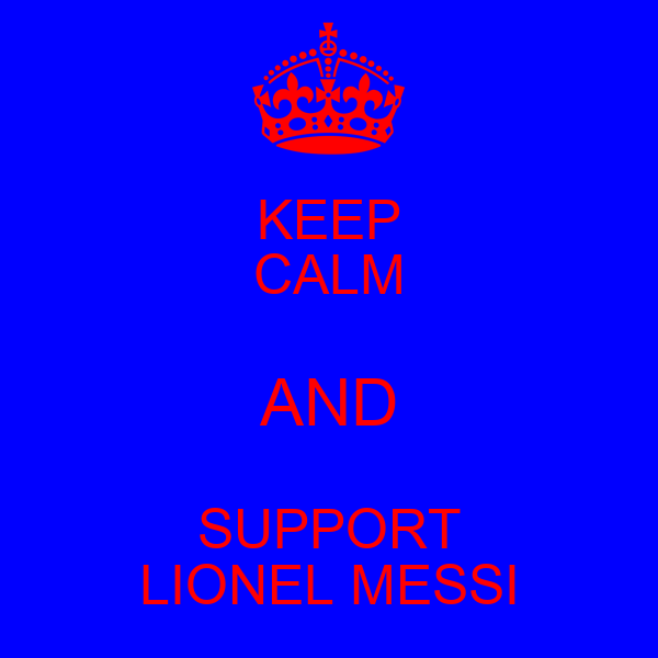 KEEP CALM AND SUPPORT LIONEL MESSI