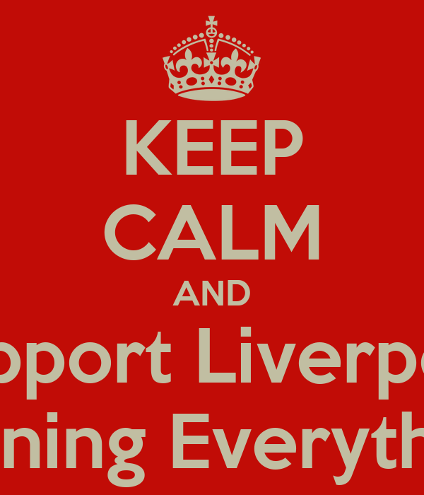 KEEP CALM AND Support Liverpool Winning Everything.