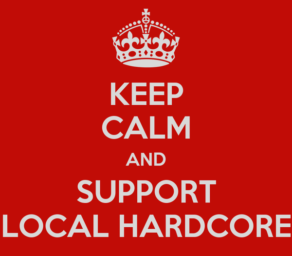 KEEP CALM AND SUPPORT LOCAL HARDCORE