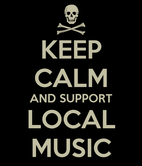 KEEP CALM AND SUPPORT LOCAL MUSIC