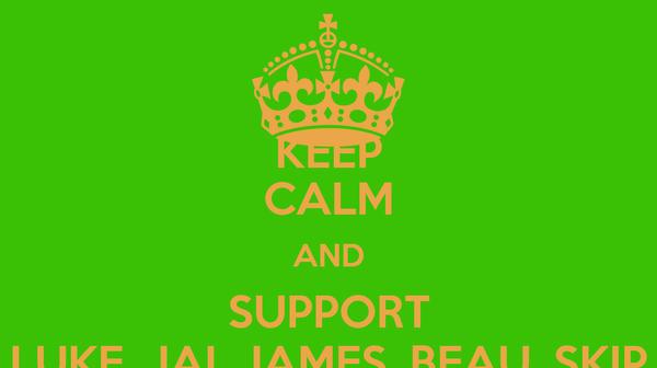 KEEP CALM AND SUPPORT LUKE, JAI, JAMES, BEAU, SKIP