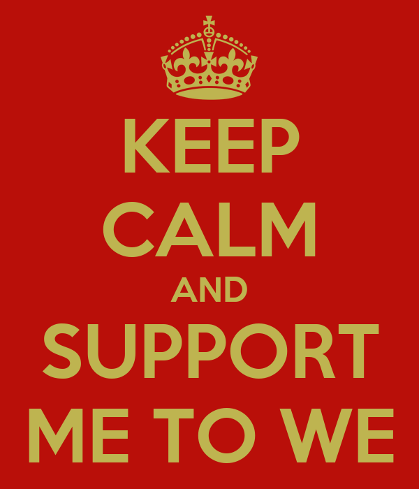 KEEP CALM AND SUPPORT ME TO WE