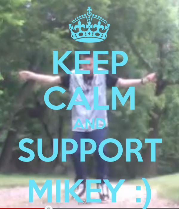 KEEP CALM AND SUPPORT MIKEY :)