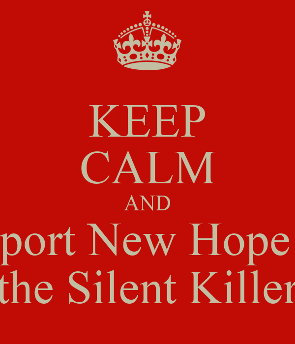 KEEP CALM AND Support New Hope for  the Silent Killer