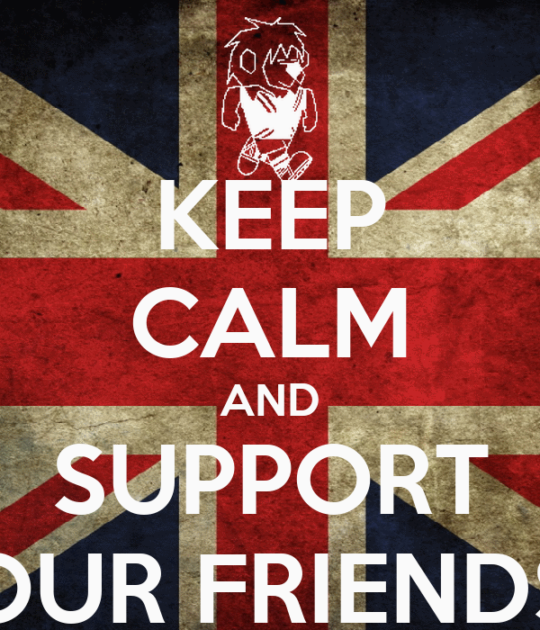 KEEP CALM AND SUPPORT OUR FRIENDS