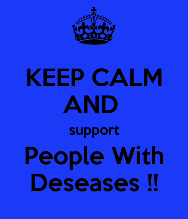 KEEP CALM AND  support People With Deseases !!