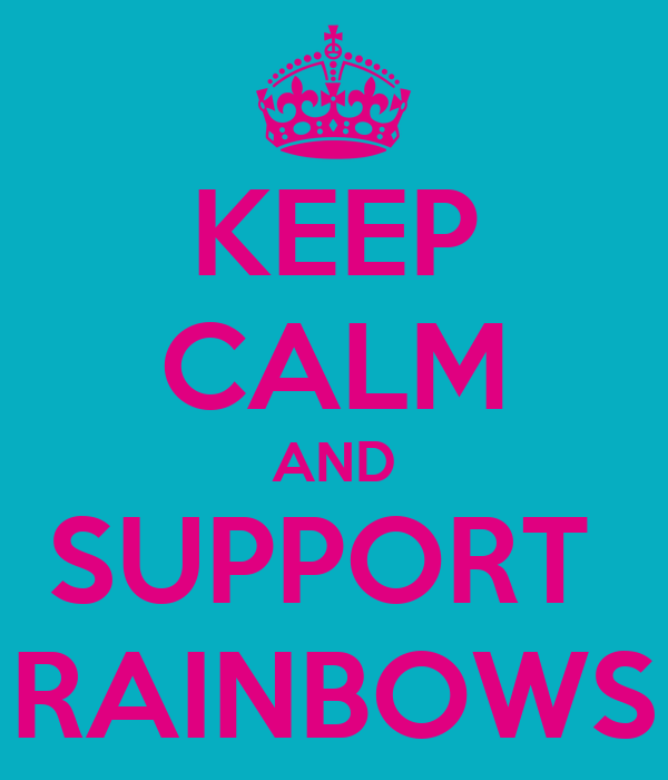 KEEP CALM AND SUPPORT  RAINBOWS