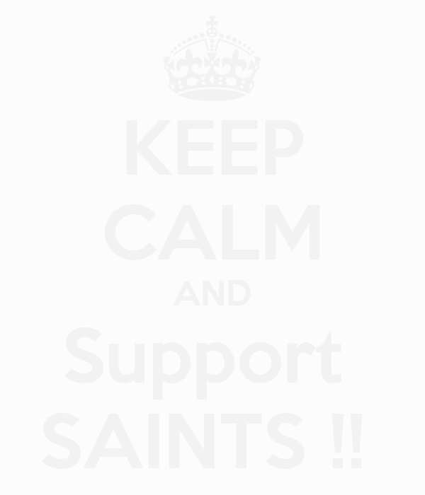 KEEP CALM AND Support  SAINTS !!
