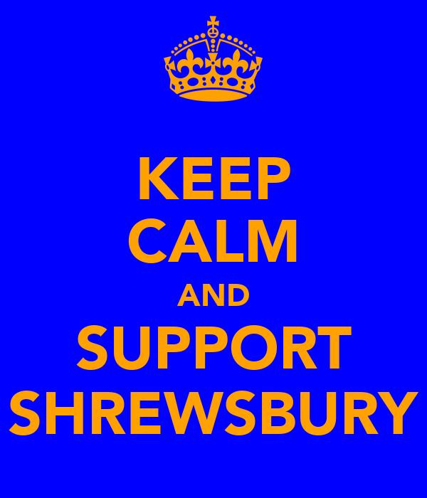 KEEP CALM AND SUPPORT SHREWSBURY