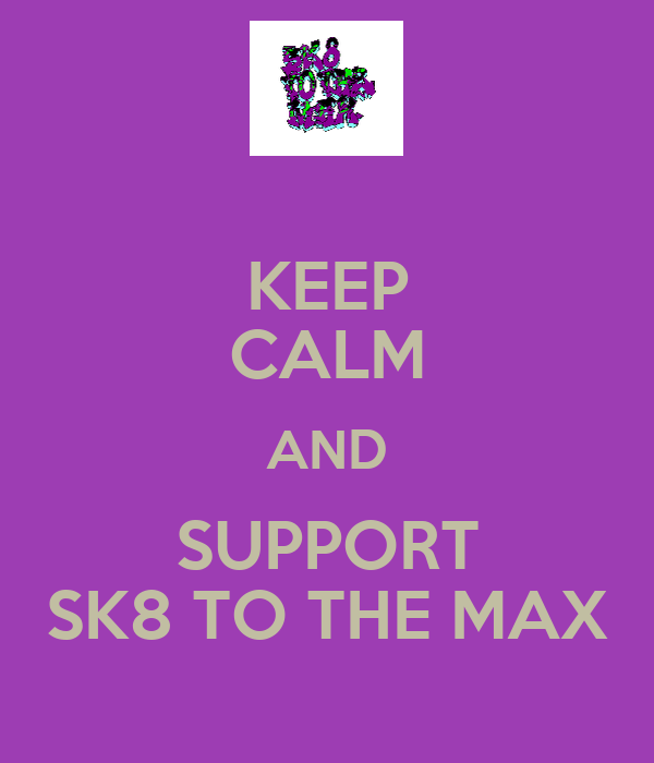 KEEP CALM AND SUPPORT SK8 TO THE MAX