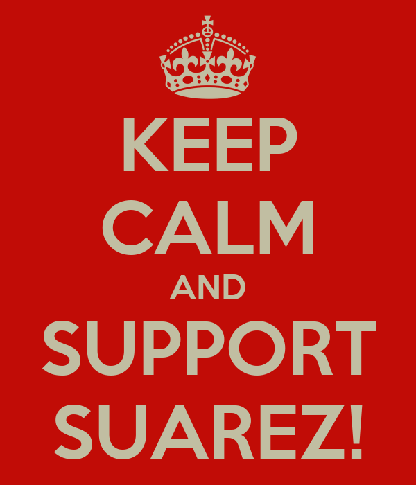 KEEP CALM AND SUPPORT SUAREZ!