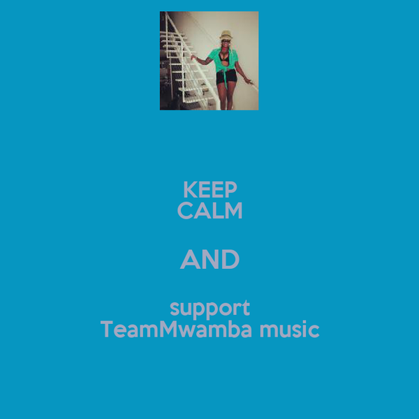 KEEP CALM AND support TeamMwamba music