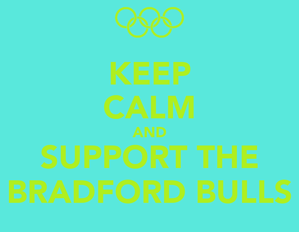 KEEP CALM AND SUPPORT THE BRADFORD BULLS