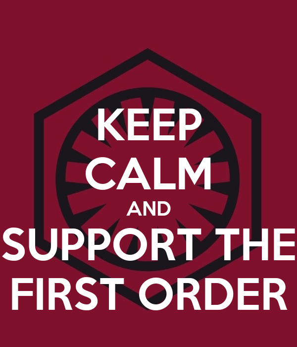 KEEP CALM AND SUPPORT THE FIRST ORDER