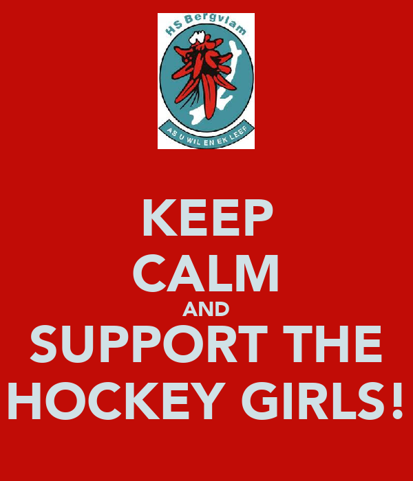 KEEP CALM AND SUPPORT THE HOCKEY GIRLS!