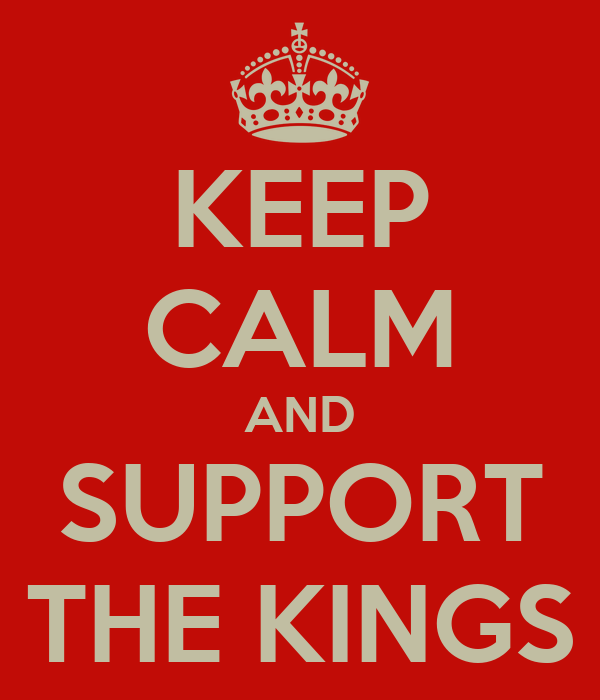 KEEP CALM AND SUPPORT THE KINGS