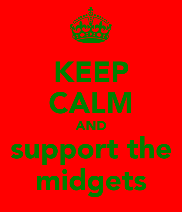 KEEP CALM AND support the midgets